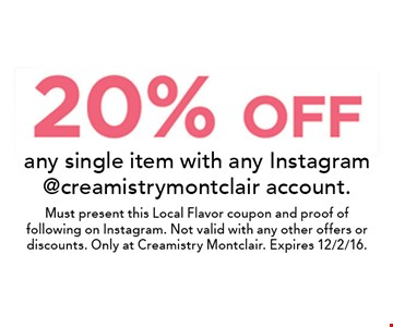 20% off any single item with any Instagram @creamistrymontclair account. Must present this Local Flavor coupon and proof of following on Instagram. Not valid with any other offers or discounts. Only at Creamistry Montclair. Expires 12/2/16.