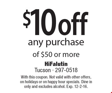 $10 off any purchase of $50 or more . With this coupon. Not valid with other offers, on holidays or on happy hour specials. Dine in only and excludes alcohol. Exp. 12-2-16.