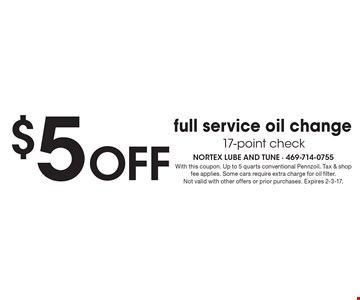$5 OFF full service oil change. 17-point check. With this coupon. Up to 5 quarts conventional Pennzoil. Tax & shop fee applies. Some cars require extra charge for oil filter. Not valid with other offers or prior purchases. Expires 2-3-17.
