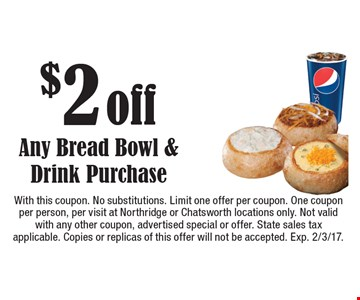 $2 off Any Bread Bowl & Drink Purchase. With this coupon. No substitutions. Limit one offer per coupon. One coupon per person, per visit at Northridge or Chatsworth locations only. Not valid with any other coupon, advertised special or offer. State sales tax applicable. Copies or replicas of this offer will not be accepted. Exp. 2/3/17.