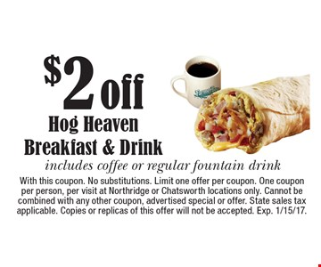 $2 off Hog Heaven Breakfast & Drink. Includes coffee or regular fountain drink. With this coupon. No substitutions. Limit one offer per coupon. One coupon per person, per visit at Northridge or Chatsworth locations only. Cannot be combined with any other coupon, advertised special or offer. State sales tax applicable. Copies or replicas of this offer will not be accepted. Exp. 1/15/17.