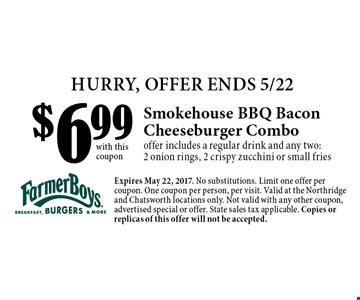 HURRY, OFFER ENDS 5/22 $6.99 Smokehouse BBQ Bacon Cheeseburger Combo offer includes a regular drink and any two: 2 onion rings, 2 crispy zucchini or small fries. with this coupon Expires May 22, 2017. No substitutions. Limit one offer per coupon. One coupon per person, per visit. Valid at the Northridge and Chatsworth locations only. Not valid with any other coupon, advertised special or offer. State sales tax applicable. Copies or replicas of this offer will not be accepted.