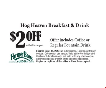 $2 OFF Hog Heaven Breakfast & Drink. Offer includes Coffee or Regular Fountain Drink. Expires Sept. 15, 2017. No substitutions. Limit one offer per coupon. One coupon per person. Valid at the Northridge and Chatsworth locations only. Not valid with any other coupon, advertised special or offer. State sales tax applicable. Copies or replicas of this offer will not be accepted.
