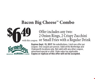 $6.49 Bacon Big Cheese Combo. Offer includes any two: 2 Onion Rings, 2 Crispy Zucchini or Small Fries with a Regular Drink. Expires Sept. 15, 2017. No substitutions. Limit one offer per coupon. One coupon per person. Valid at the Northridge and Chatsworth locations only. Not valid with any other coupon, advertised special or offer. State sales tax applicable. Copies or replicas of this offer will not be accepted.