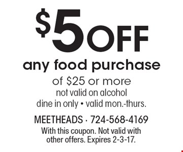 $5 Off any food purchase of $25 or more. Not valid on alcohol. Dine in only. Valid mon.-thurs. With this coupon. Not valid with other offers. Expires 2-3-17.