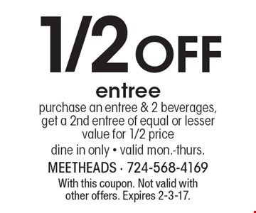 1/2 Off entree. Purchase an entree & 2 beverages, get a 2nd entree of equal or lesser value for 1/2 price. Dine in only. Valid mon.-thurs. With this coupon. Not valid with other offers. Expires 2-3-17.