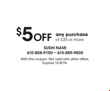 $5 off any purchase of $35 or more. With this coupon. Not valid with other offers. Expires 12/9/16.