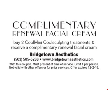 Complimentary Renewal Facial Cream. Buy 2 CoolMini Coolsculpting treatments & receive a complimentary renewal facial cream. With this coupon. Must present at time of service. Limit 1 per person. Not valid with other offers or for prior services. Offer expires 12-2-16.