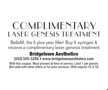 Complimentary Laser Genesis Treatment. Bellafill, the 5 plus year filler! Buy 5 syringes & receive a complimentary laser genesis treatment. With this coupon. Must present at time of service. Limit 1 per person. Not valid with other offers or for prior services. Offer expires 12-2-16.