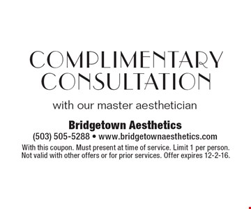 Complimentary Consultation with our master aesthetician. With this coupon. Must present at time of service. Limit 1 per person. Not valid with other offers or for prior services. Offer expires 12-2-16.
