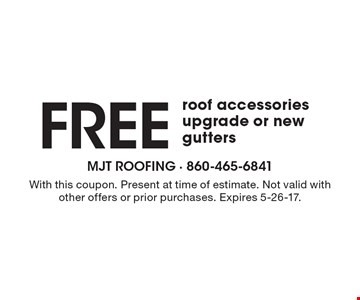 Free roof accessories upgrade or new gutters. With this coupon. Present at time of estimate. Not valid with other offers or prior purchases. Expires 5-26-17.