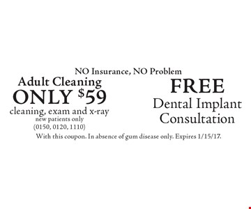 NO Insurance, NO Problem Free Dental Implant Consultation. Only $59 Adult Cleaning cleaning, exam and x-ray, new patients only (0150, 0120, 1110). With this coupon. In absence of gum disease only. Expires 1/15/17.