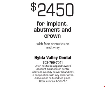 $2450 for implant, abutment and crown with free consultation and x-ray. Offer not to be applied toward account balances or dental services already delivered and not in conjunction with any other offer, discount or reduced fee plans. Offer expires 1/22/17.