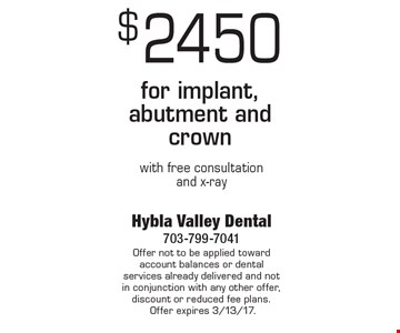 $2450 for implant, abutment and crown with free consultation and x-ray. Offer not to be applied toward account balances or dental services already delivered and not in conjunction with any other offer, discount or reduced fee plans. Offer expires 3/13/17.