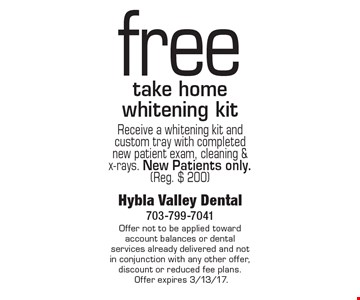 Free Take Home Whitening Kit. Receive a whitening kit and custom tray with completed new patient exam, cleaning & x-rays. New patients only. (Reg. $200). Offer not to be applied toward account balances or dental services already delivered and not in conjunction with any other offer, discount or reduced fee plans. Offer expires 3/13/17.