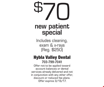 $70 New Patient Special. Includes cleaning, exam & x-rays (Reg. $250). Offer not to be applied toward account balances or dental services already delivered and not in conjunction with any other offer, discount or reduced fee plans. Offer expires 3/13/17.