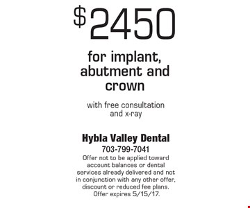 $2450 for implant, abutment and crown with free consultation and x-ray. Offer not to be applied toward account balances or dental services already delivered and not in conjunction with any other offer, discount or reduced fee plans. Offer expires 5/15/17.