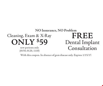 NO Insurance, NO Problem. Free Dental Implant Consultation OR $59 Cleaning, Exam & X-Ray. New patients only (0150, 0120, 1110). With this coupon. In absence of gum disease only. Expires 1/15/17.