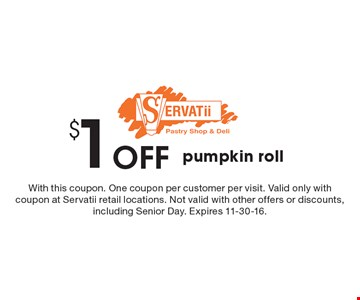 $1 Off pumpkin roll. With this coupon. One coupon per customer per visit. Valid only with coupon at Servatii retail locations. Not valid with other offers or discounts, including Senior Day. Expires 11-30-16.