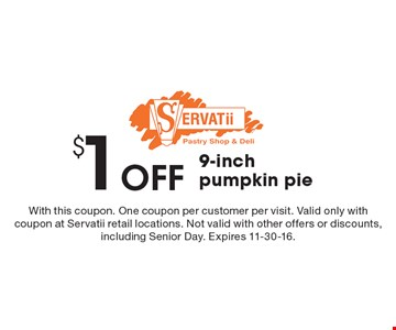 $1 Off 9-inch pumpkin pie. With this coupon. One coupon per customer per visit. Valid only with coupon at Servatii retail locations. Not valid with other offers or discounts, including Senior Day. Expires 11-30-16.
