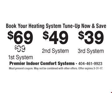 Book Your Heating System Tune-Up Now & Save $69 1st System. $49 2nd System. $39 3rd System. Must present coupon. May not be combined with other offers. Offer expires 3-31-17.