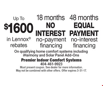Up To $1600 in Lennox rebates. 18 months no interest no-payment financing. 48 months equal payment no-interest financing on qualifying home comfort systems including iHarmony and Solar Panel Add-Ons. Must present coupon. See dealer for more information. May not be combined with other offers. Offer expires 3-31-17.