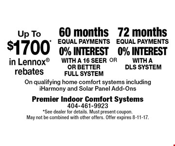 72 months EQUAL PAYMENTS 0% interest with ADLS SYSTEM. 60 months EQUAL PAYMENTS 0% interest with a 16 seer or better full system. Up To $1700* in Lennox rebates. . On qualifying home comfort systems including iHarmony and Solar Panel Add-Ons. *See dealer for details. Must present coupon. May not be combined with other offers. Offer expires 8-11-17.