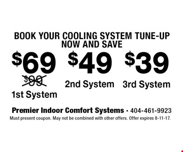 BOOK YOUR COOLING SYSTEM TUNE-UP NOW AND SAVE $69 1st System. $49 2nd System. $39 3rd System. Must present coupon. May not be combined with other offers. Offer expires 8-11-17.
