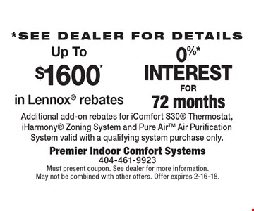 *See dealer for details. Up To $1600* in Lennox rebates. 0%* INTEREST FOR 72 months. Additional add-on rebates for iComfort S30 Thermostat, iHarmony Zoning System and Pure Air Air Purification System valid with a qualifying system purchase only. Must present coupon. See dealer for more information. May not be combined with other offers. Offer expires 2-16-18.