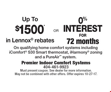 Up To $1500* in Lennox rebates. Or 0% INTEREST FOR 72 months. On qualifying home comfort systems including iComfort S30 Smart thermostat, iHarmony zoning and a PureAir system. Must present coupon. See dealer for more information. May not be combined with other offers. Offer expires 10-27-17.