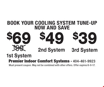BOOK YOUR COOLING SYSTEM TUNE-UP NOW AND SAVE $69 1st System or $49 2nd System or $39 3rd System. Must present coupon. May not be combined with other offers. Offer expires 6-9-17.