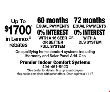 Up To $1700 in Lennox rebates! 72 months EQUAL PAYMENTS 0% interest with ADLS SYSTEM OR 60 months EQUAL PAYMENTS 0% interest with a 16 seer or better full system. On qualifying home comfort systems including iHarmony and Solar Panel Add-Ons. *See dealer for details. Must present coupon. May not be combined with other offers. Offer expires 8-11-17.