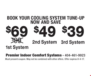 BOOK YOUR COOLING SYSTEM TUNE-UP NOW AND SAVE. $69 1st System. $49 2nd System. $39 3rd System. Must present coupon. May not be combined with other offers. Offer expires 8-4-17.