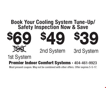 Book Your Cooling System Tune-Up/Safety Inspection Now & Save $69 1st System OR $49 2nd System OR $39 3rd System. Must present coupon. May not be combined with other offers. Offer expires 5-5-17.