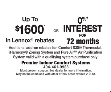 Up To $1600* in Lennox rebates. 0%* INTEREST FOR 72 months. Additional add-on rebates for iComfort S30 Thermostat, iHarmony Zoning System and Pure Air Air Purification System valid with a qualifying system purchase only. Must present coupon. See dealer for more information. May not be combined with other offers. Offer expires 2-9-18.