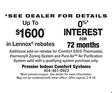 *See dealer for details. Up To $1600* in Lennox rebates. 0%* interest for 72 months. Additional add-on rebates for iComfort S30 Thermostat, iHarmony Zoning System and Pure Air Air Purification System valid with a qualifying system purchase only. Must present coupon. See dealer for more information. May not be combined with other offers. Offer expires 2-9-18.