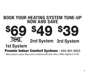 BOOK YOUR HEATING SYSTEM TUNE-UP NOW AND SAVE! $69 1st System. $49 2nd System. $39 3rd System. Must present coupon. May not be combined with other offers. Offer expires 2-9-18.