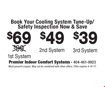 Book Your Cooling System Tune-Up/Safety Inspection Now & Save - $69 1st System. $49 2nd System. $39 3rd System. Must present coupon. May not be combined with other offers. Offer expires 4-14-17.