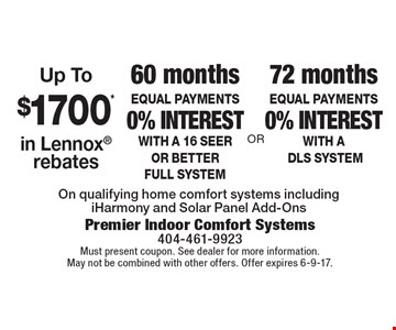 72 months EQUAL PAYMENTS 0% interest with A DLS SYSTEM. 60 months EQUAL PAYMENTS 0% interest with a 16 seer or better full system. Up To $1700* in Lennox rebates. On qualifying home comfort systems including iHarmony and Solar Panel Add-Ons. Must present coupon. See dealer for more information. May not be combined with other offers. Offer expires 6-9-17.