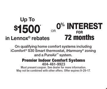 Up to $1500 in Lennox rebates OR 0% interest for 72 months On qualifying home comfort systems including iComfort S30 Smart thermostat, iHarmony zoning and a PureAir system. Must present coupon. See dealer for more information. May not be combined with other offers. Offer expires 9-29-17.