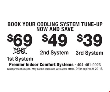 Book your cooling system tune-up now and save $69 on the 1st system OR $49 on the 2nd system OR $39 on the 3rd system. Must present coupon. May not be combined with other offers. Offer expires 9-29-17.