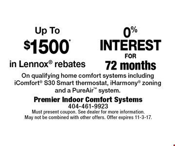 Up To $1500* in Lennox rebates. 0% INTEREST FOR 72 months. On qualifying home comfort systems including iComfort S30 Smart thermostat, iHarmony zoning and a PureAir system. Must present coupon. See dealer for more information. May not be combined with other offers. Offer expires 11-3-17.
