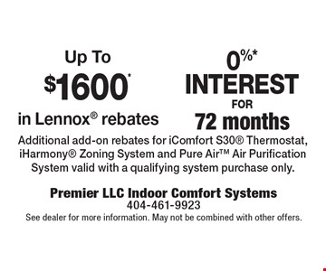 Up To $1600* in Lennox rebates. 0%* INTEREST FOR 72 months. Additional add-on rebates for iComfort S30 Thermostat, iHarmony Zoning System and Pure Air Air Purification System valid with a qualifying system purchase only.. See dealer for more information. May not be combined with other offers.