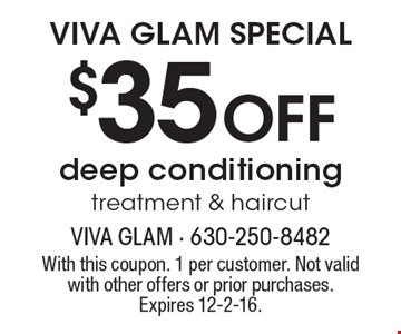 VIVA GLAM SPECIAL. $35 Off deep conditioning treatment & haircut. With this coupon. 1 per customer. Not valid with other offers or prior purchases. Expires 12-2-16.