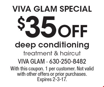 VIVA GLAM SPECIAL $35 Off deep conditioning treatment & haircut. With this coupon. 1 per customer. Not valid with other offers or prior purchases. Expires 2-3-17.