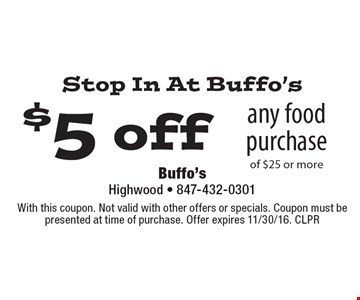 Stop In At Buffo's $5 off any food purchase of $25 or more. With this coupon. Not valid with other offers or specials. Coupon must be presented at time of purchase. Offer expires 11/30/16. CLPR