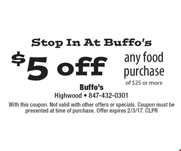 Stop In At Buffo's $5 off any food purchase of $25 or more. With this coupon. Not valid with other offers or specials. Coupon must be presented at time of purchase. Offer expires 2/3/17. CLPR