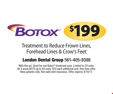 $199 Botox Treatment to Reduce Frown Lines, Forehead Lines & Crow's Feet. With this ad. Good for one Botox treatment area. Limited to 30 units. All 3 areas $575 up to 65 units. $10 each additional unit. One time offer. New patients only. Not valid with insurance. Offer expires 4/14/17.