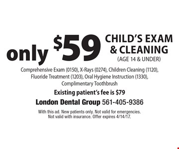 only $59 Child's Exam & Cleaning (age 14 & under) Comprehensive Exam (0150), X-Rays (0274), Children Cleaning (1120), Fluoride Treatment (1203), Oral Hygiene Instruction (1330), Complimentary Toothbrush Existing patient's fee is $79. With this ad. New patients only. Not valid for emergencies. Not valid with insurance. Offer expires 4/14/17.