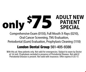only $75 Adult New Patient Special. Comprehensive Exam (0150), Full Mouth X-Rays (0210), Oral Cancer Screening, TMJ Evaluation, Periodontal (Gum) Evaluation, Prophylaxis Cleaning (1110). With this ad. New patients only. Not valid for emergencies. Subject to exam by Doctor at 1st visit. Prophylaxis excluded in presence of Periodontal Disease. Not valid if Periodontal Disease is present. Not valid with insurance. Offer expires 8-25-17.